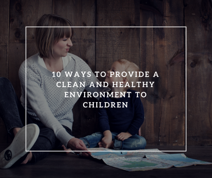 10 Ways to Provide a Clean and Healthy Environment to Children